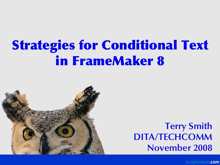 Strategies for Conditional Text        in FrameMaker 8                             Terry Smith                    DITA/TEC...