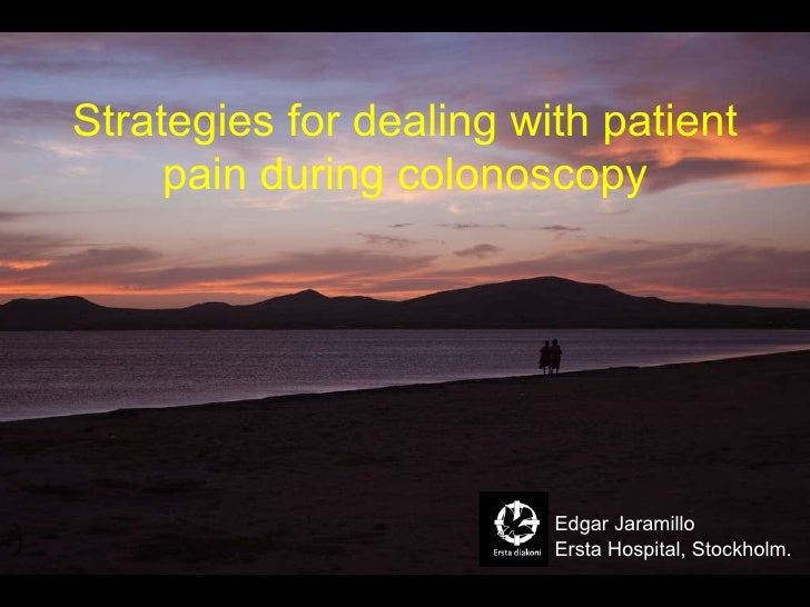 Strategies for dealing with patient pain during colonoscopy Ersta Hospital, Stockholm. Edgar Jaramillo