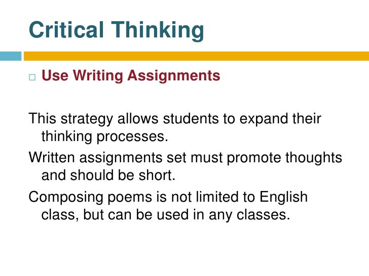 critical thinking assignment writing Good writing is the epitome of good critical thinking writing promotes critical thinking by requiring you to acquire, synthesize and logically analyze information, and then present this information and your conclusions in written form.