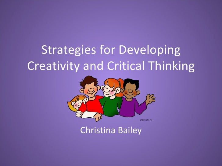 Strategies for DevelopingCreativity and Critical Thinking          Christina Bailey