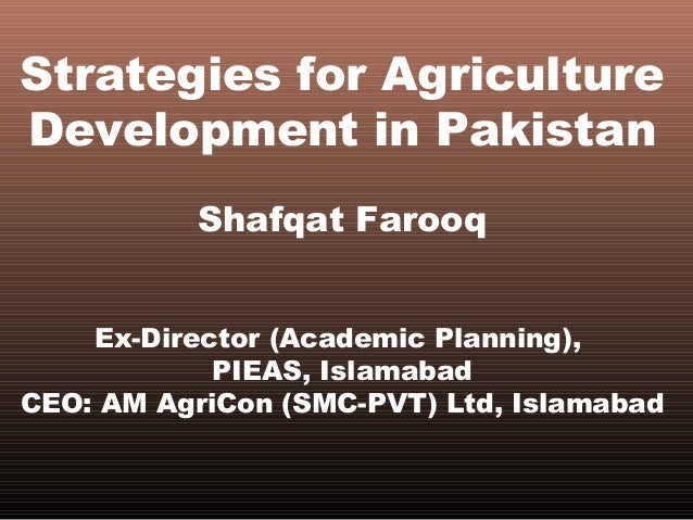 Strategies for AgricultureDevelopment in PakistanShafqat FarooqEx-Director (Academic Planning),PIEAS, IslamabadCEO: AM Agr...