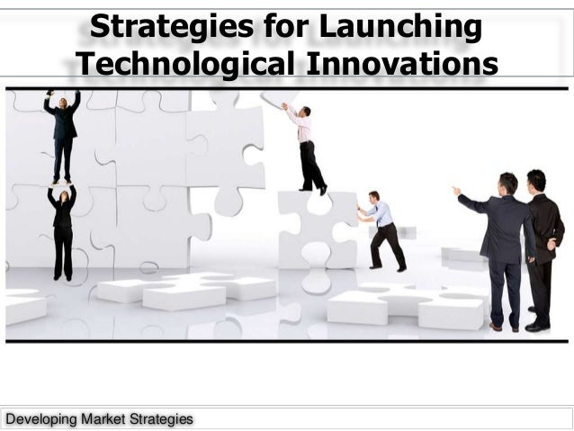 Strategies for Launching Technological Innovations Developing Market Strategies