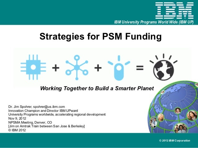 IBM University Programs World Wide (IBM UP)                    Strategies for PSM Funding                    Working Toget...