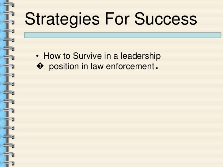 Strategies For Success • How to Survive in a leadership � position in law enforcement .