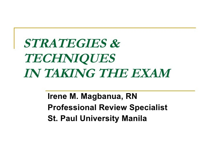 STRATEGIES & TECHNIQUES IN TAKING THE EXAM Irene M. Magbanua, RN Professional Review Specialist St. Paul University Manila