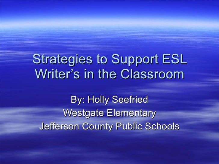 Strategies to Support ESL Writer's in the Classroom By: Holly Seefried Westgate Elementary Jefferson County Public Schools