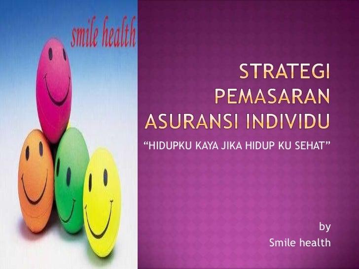 "STRATEGI PEMASARAN ASURANSI individu<br />""HIDUPKU KAYA JIKA HIDUP KU SEHAT""<br />by<br />Smile health<br />"