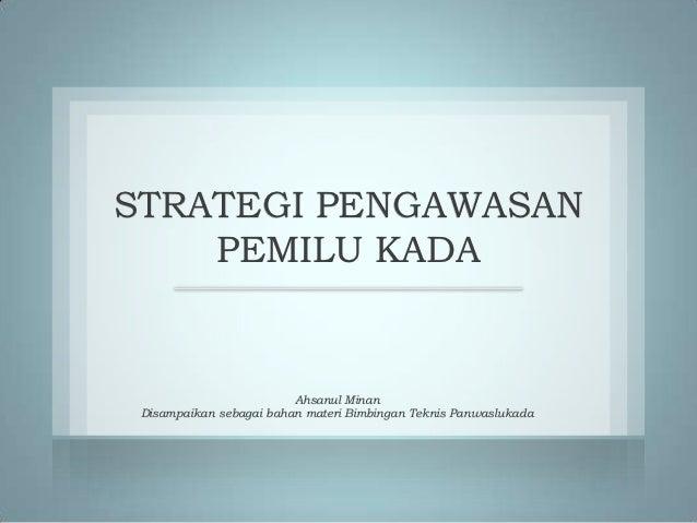 STRATEGI PENGAWASAN    PEMILU KADA                         Ahsanul Minan Disampaikan sebagai bahan materi Bimbingan Teknis...