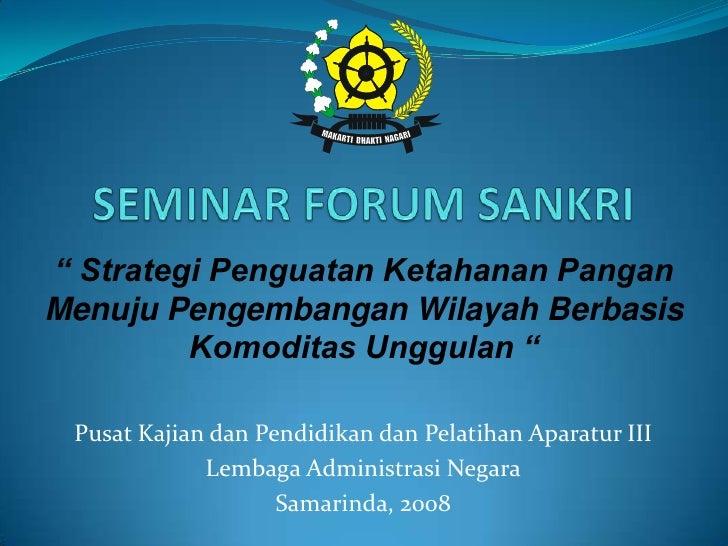 """SEMINAR FORUM SANKRI<br />"""" Strategi Penguatan Ketahanan Pangan Menuju Pengembangan Wilayah Berbasis Komoditas Unggulan """"<..."""