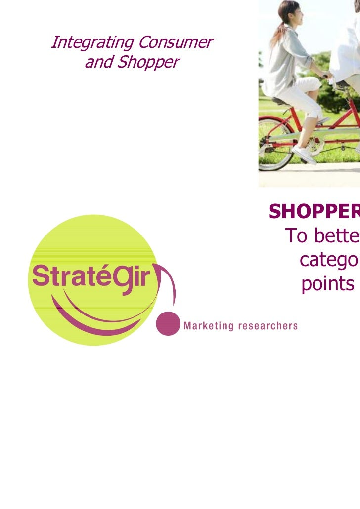 Integrating Consumer    and Shopper                       SHOPPER INSIGHT                        To better manage         ...