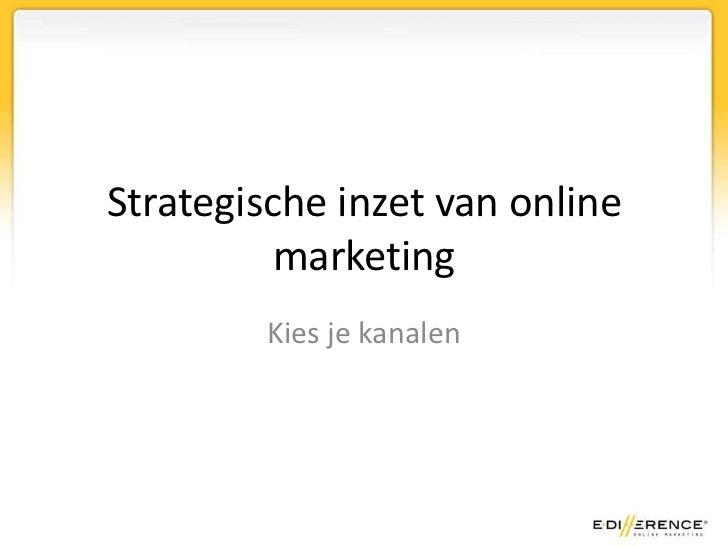 Strategische inzet van online          marketing         Kies je kanalen