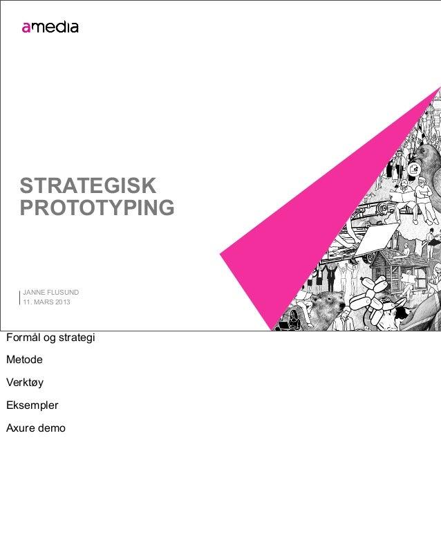 STRATEGISK  PROTOTYPING   JANNE FLUSUND   11. MARS 2013Formål og strategiMetodeVerktøyEksemplerAxure demo