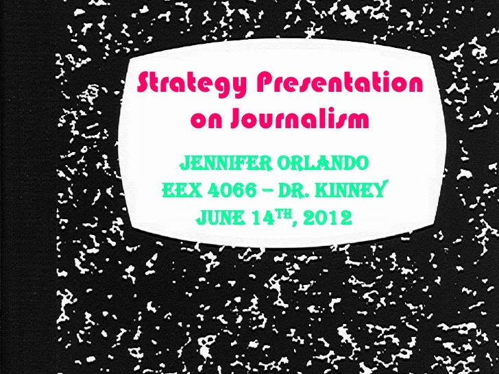 Strategy Presentation    on Journalism  Jennifer Orlando EEX 4066 – Dr. Kinney    June 14th, 2012