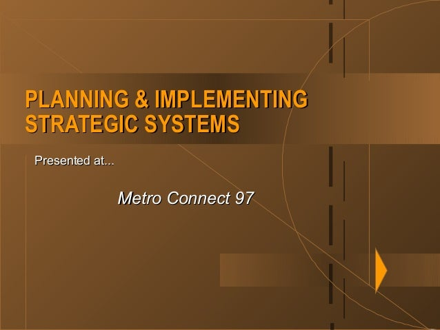 PLANNING & IMPLEMENTINGPLANNING & IMPLEMENTING STRATEGIC SYSTEMSSTRATEGIC SYSTEMS Presented at...Presented at... Metro Con...
