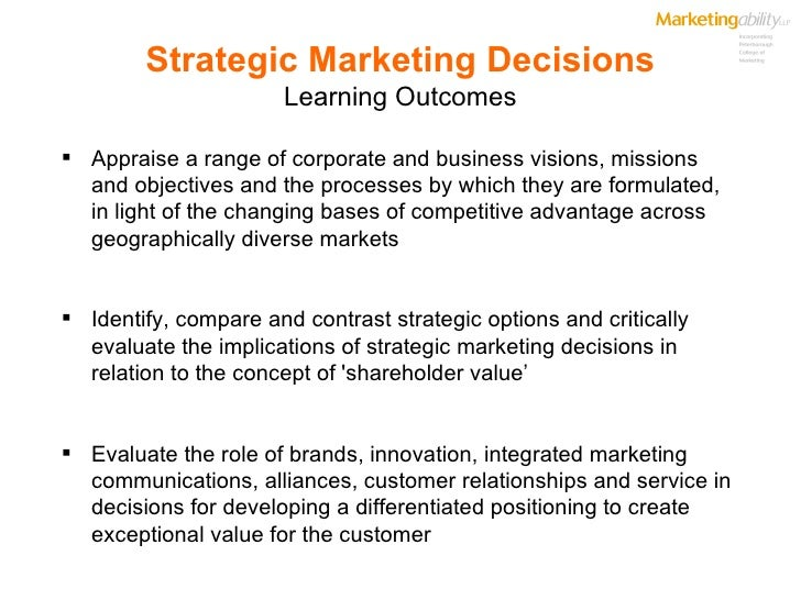 Strategic Marketing Decisions Learning Outcomes <ul><li>Appraise a range of corporate and business visions, missions and o...