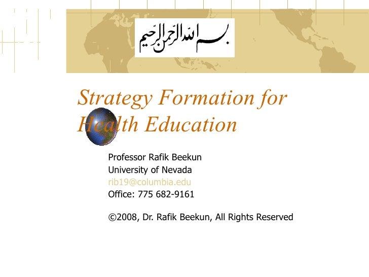 Strategy Formation for Health Education Professor Rafik Beekun University of Nevada [email_address]   Office: 775 682-9161...