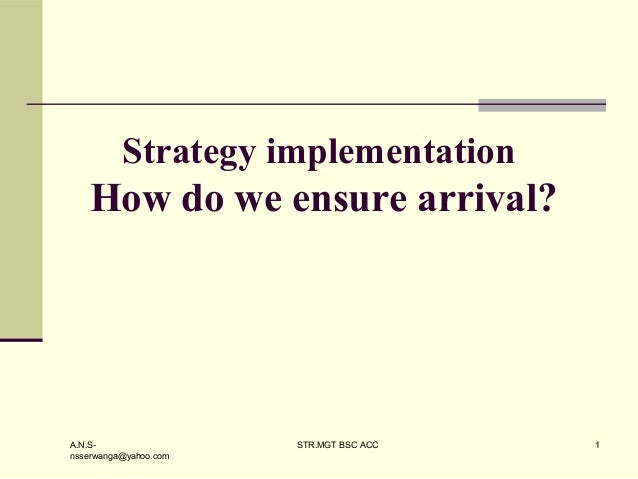 A.N.S- nsserwanga@yahoo.com STR.MGT BSC ACC 1 Strategy implementation How do we ensure arrival?