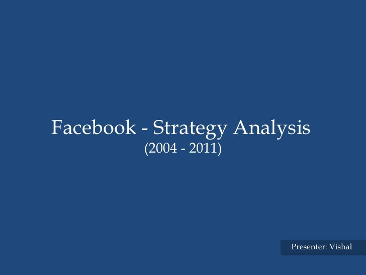 Facebook - Strategy Analysis         (2004 - 2011)                         Presenter: Vishal