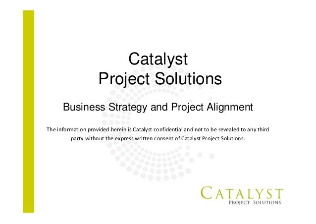Catalyst Project Solutions Business Strategy and Project Alignment The information provided herein is Catalyst confidentia...
