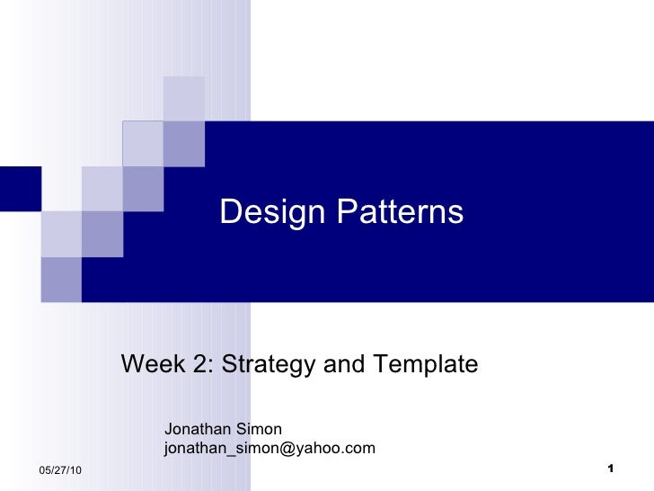 Design Patterns 05/27/10 Week 2: Strategy and Template Jonathan Simon [email_address]