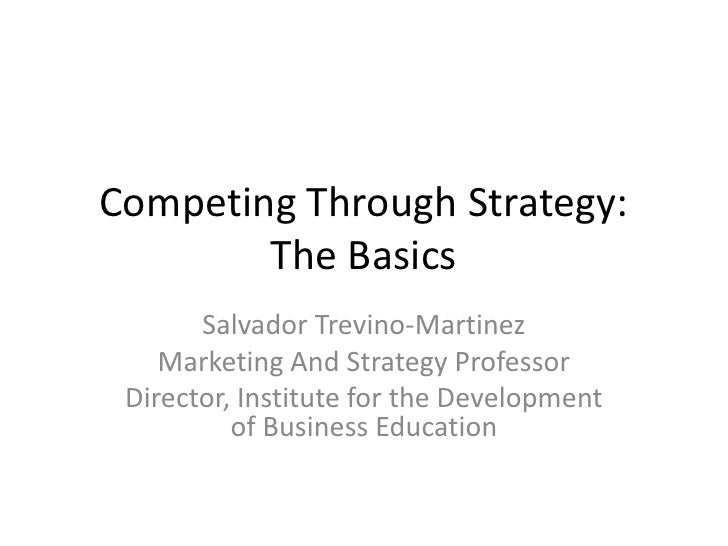 Competing Through Strategy: The Basics<br />Salvador Trevino-Martinez<br />Marketing And Strategy Professor<br />Director,...