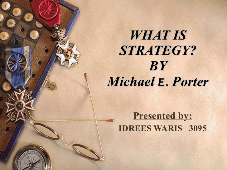 WHAT IS STRATEGY? BY Michael  E.   Porter Presented by: IDREES WARIS  3095