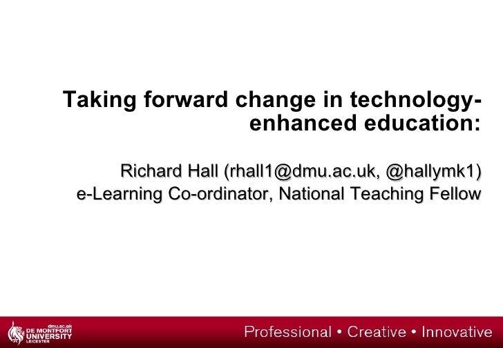 Taking forward change in technology-enhanced education: Richard Hall (rhall1@dmu.ac.uk, @hallymk1) e-Learning Co-ordinator...