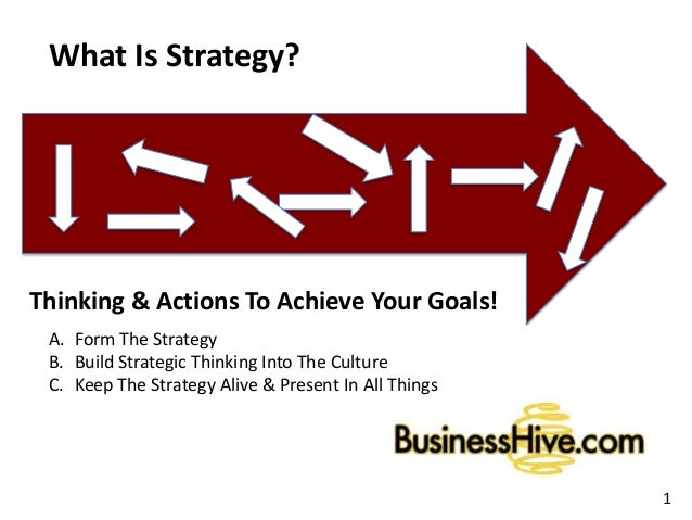 What Is Strategy? Thinking & Actions To Achieve Your Goals! 1 A. Form The Strategy B. Build Strategic Thinking Into The Cu...
