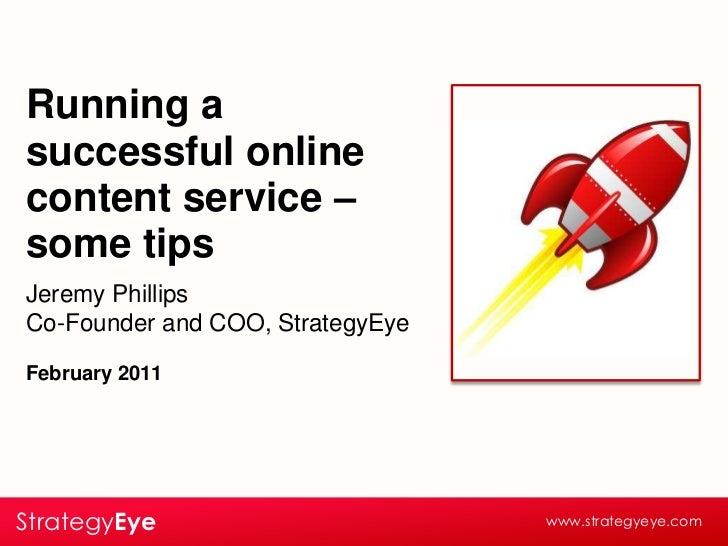 Running a successful online content service – some tips<br />Jeremy Phillips<br />Co-Founder and COO, StrategyEye<br />Feb...