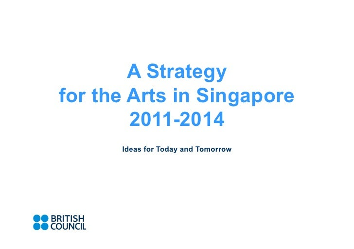A Strategy for the Arts in Singapore         2011-2014       Ideas for Today and Tomorrow