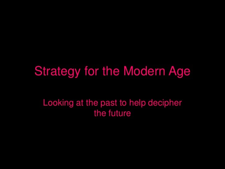 Strategy for the Modern Age Looking at the past to help decipher              the future