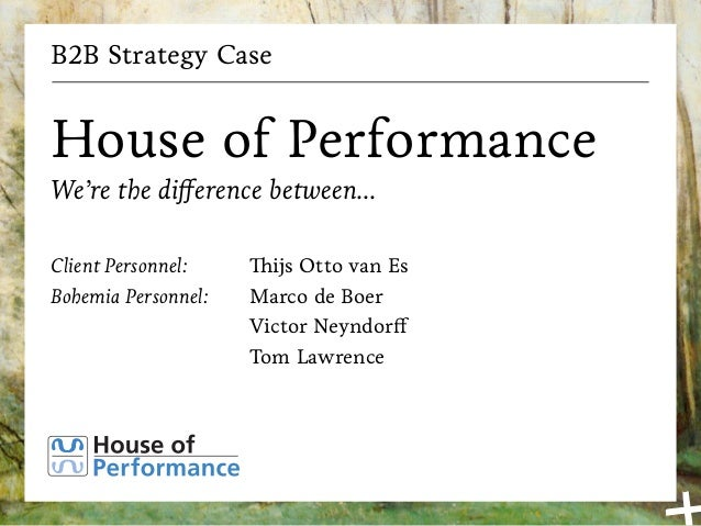 B2B Strategy Case House of Performance We're the difference between... Client Personnel: Bohemia Personnel: Thijs Otto van...