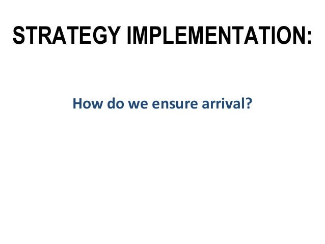 STRATEGY IMPLEMENTATION: How do we ensure arrival?