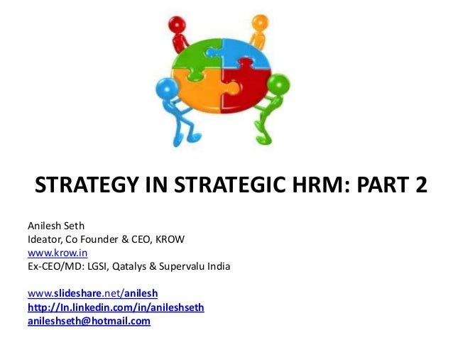 STRATEGY IN STRATEGIC HRM: PART 2Anilesh SethIdeator, Co Founder & CEO, KROWwww.krow.inEx-CEO/MD: LGSI, Qatalys & Superval...