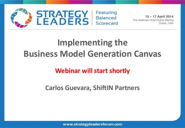 Implementing the Business Model Generation Canvas Webinar will start shortly Carlos Guevara, ShiftIN Partners