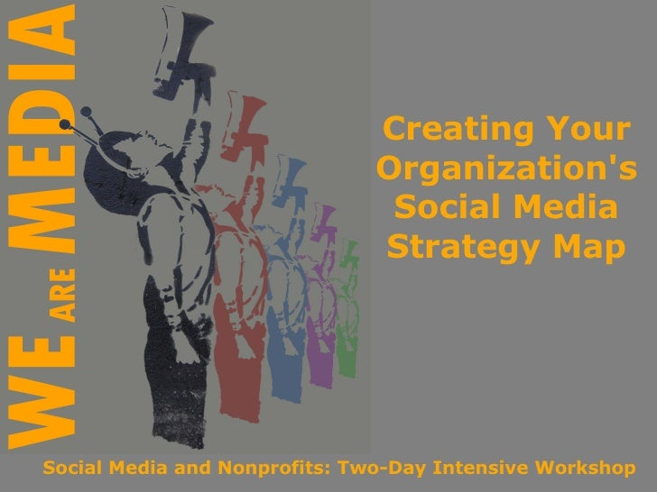 Creating Your Organization's Social Media Strategy Map Social Media and Nonprofits: Two-Day Intensive Workshop