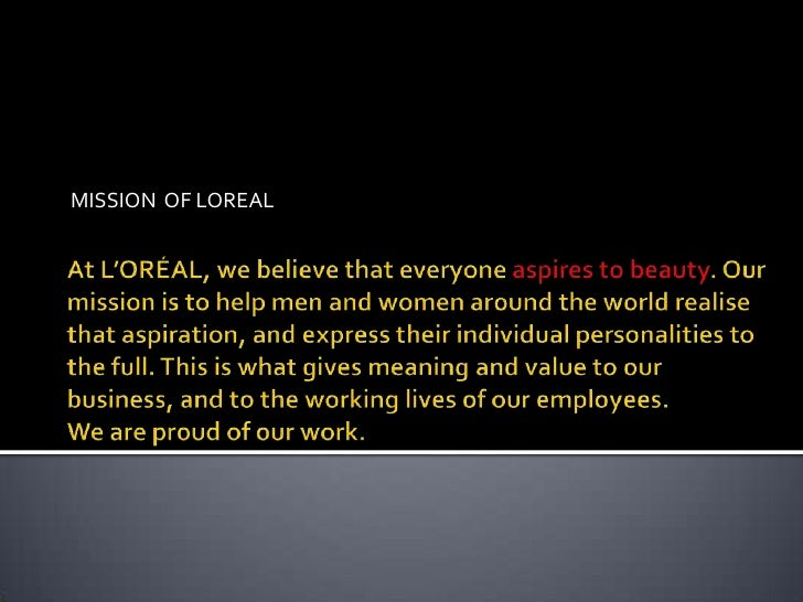 MISSION  OF LOREAL <br />At L'ORÉAL, we believe that everyone aspires to beauty. Our mission is to help men and women arou...