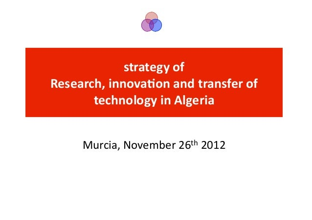 strategy	  of	  	  Research,	  innova2on	  and	  transfer	  of	         technology	  in	  Algeria	         Murcia,	  Novem...