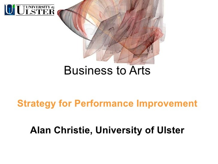 Business to Arts Strategy for Performance Improvement Alan Christie, University of Ulster