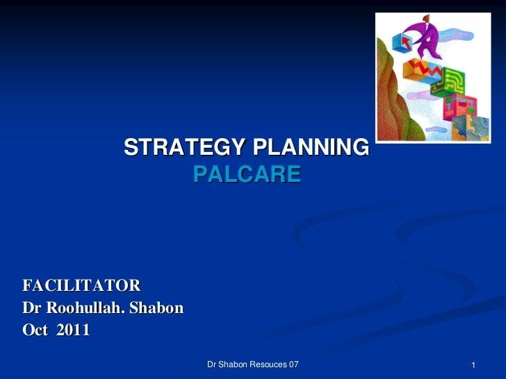 STRATEGY PLANNING                 PALCAREFACILITATORDr Roohullah. ShabonOct 2011                       Dr Shabon Resouces ...