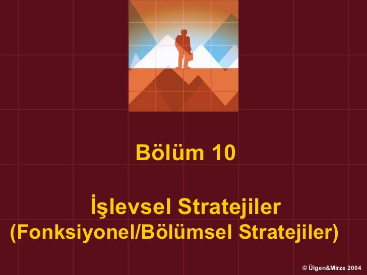 Bölüm 10        İşlevsel Stratejiler(Fonksiyonel/Bölümsel Stratejiler)                               © Ülgen&Mirze 2004