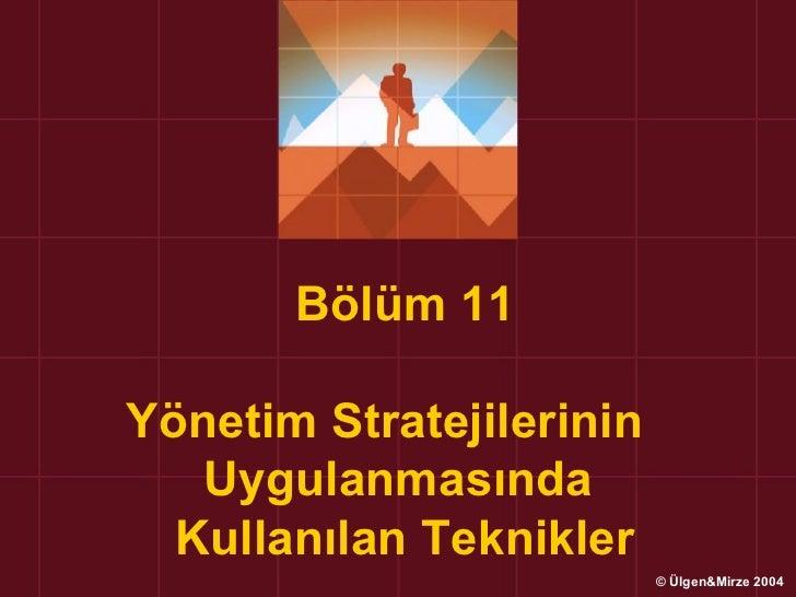 Bölüm 11Yönetim Stratejilerinin   Uygulanmasında  Kullanılan Teknikler                          © Ülgen&Mirze 2004