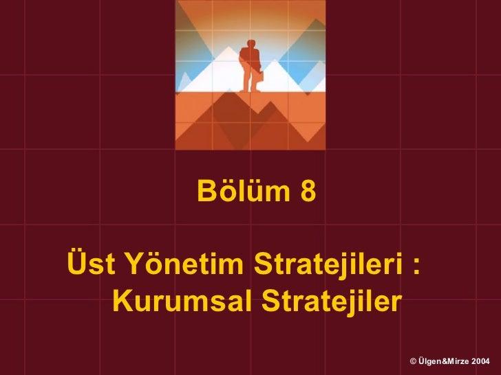 Bölüm 8Üst Yönetim Stratejileri :   Kurumsal Stratejiler                         © Ülgen&Mirze 2004