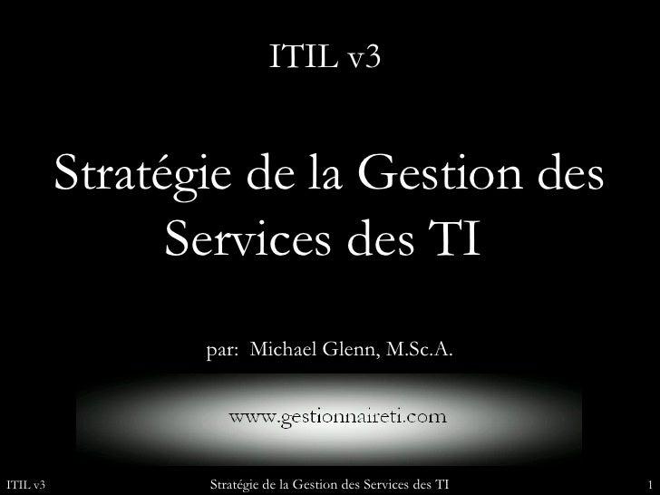 Stratégie de la Gestion des Services des TI  par:  Michael Glenn, M.Sc.A. ITIL v3