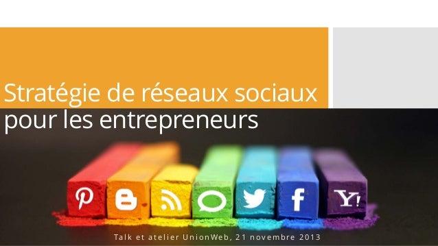 Stratégie de réseaux sociaux pour les entrepreneurs  Ta l k e t a t e l i e r U n i o n W e b , 2 1 n o v e m b r e 2 0 1 ...