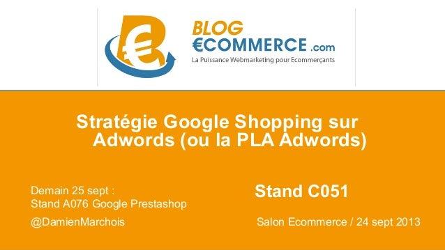 Stratégie Google Shopping sur  Adwords (ou la PLA Adwords)  Demain 25 sept : Stand C051  Stand A076 Google Prestashop  @Da...