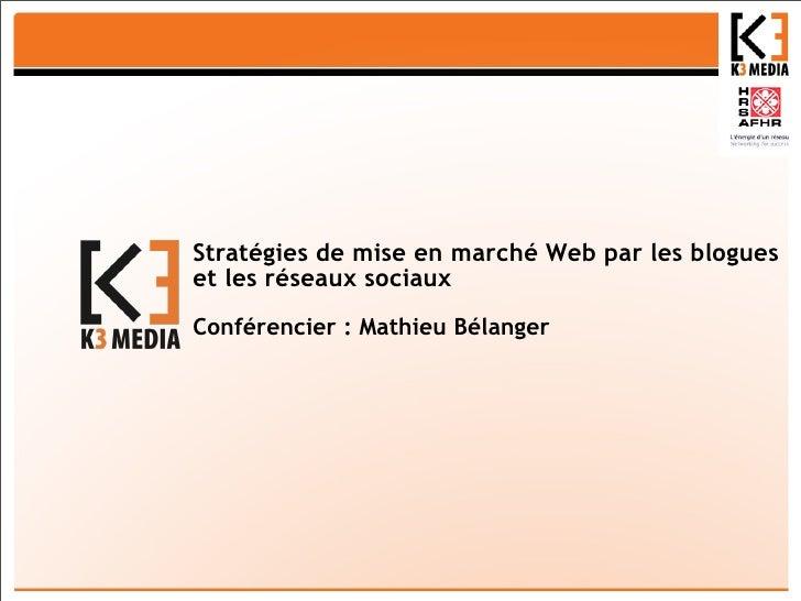 Stratégies de mise en marché Web par les blogues et les réseaux sociaux Conférencier : Mathieu Bélanger