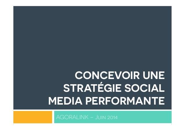 CONCEVOIR UNE STRATÉGIE SOCIAL MEDIA PERFORMANTE AGORALINK – Juin 2014