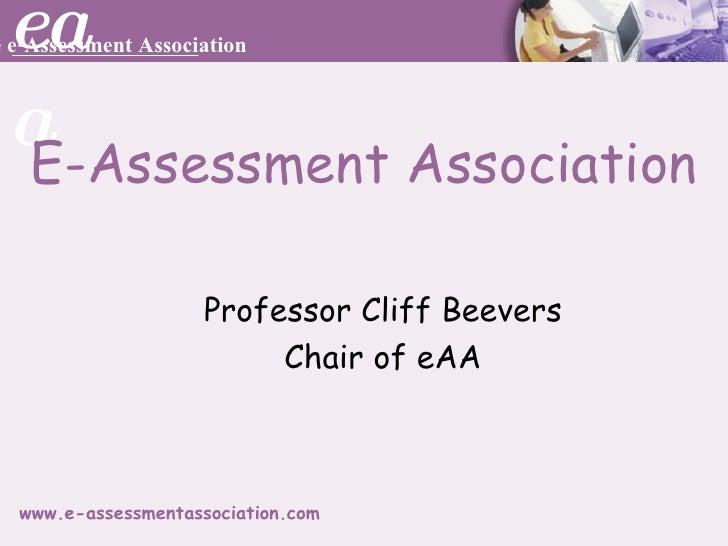 E-Assessment Association <ul><ul><li>Professor Cliff Beevers </li></ul></ul><ul><ul><li>Chair of eAA </li></ul></ul>
