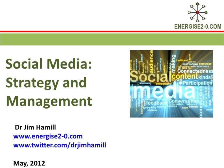 ENERGISE2-0.COMSocial Media:Strategy andManagement Dr Jim Hamill www.energise2-0.com www.twitter.com/drjimhamill May, 2012